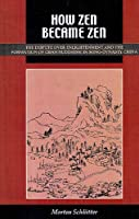 How Zen Became Zen: The Dispute over Enlightment & the Formation of Chan Buuddhism in Song-dynasty China