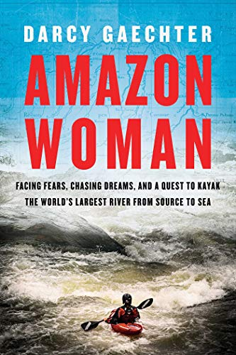Amazon Woman: Facing Fears, Chasing Dreams, and a Quest to Kayak the World\'s Largest River from Source to Sea (English Edition)