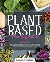 Plant Based for Beginners: (2 Books In 1) The Ultimate Plant Based Cookbook For Weight Loss And Increase Energy. Easy And Quick Meal Plan. Start Improving Your Physical Well-Being Today