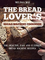 The Bread Lover's Bread Machine Cookbook: The healthy, easy and ultimate bread machine recipes for beginners 2021 to cook the best homemade, baking, and artisan bread ever for your new, healthier life.