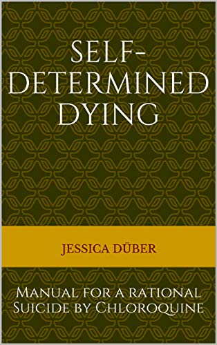 Self-determined Dying: Manual for a rational Suicide by Chloroquine (English Edition)