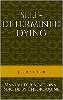 Self-determined Dying: Manual for a rational Suicide by Chloroquine (English Edition) par [Jessica Düber]