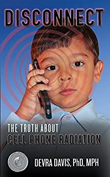 Disconnect: The Truth About Cell Phone Radiation, What the Industry Is Doing to Hide It, and How t by [Devra Davis]