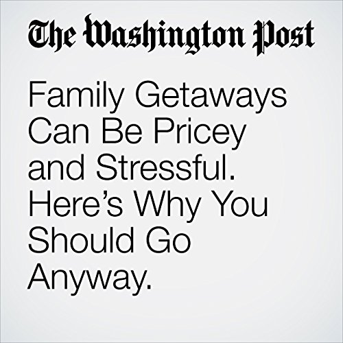 Family Getaways Can Be Pricey and Stressful. Here's Why You Should Go Anyway. copertina