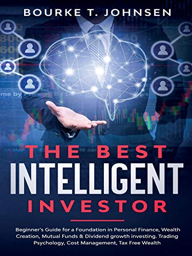 The Best Intelligent Investor: Beginner's Guide for a Foundation in Personal Finance, Wealth Creation, Mutual Funds & Dividend growth investing. ... Psychology, Cost Management, Tax Free Wealth