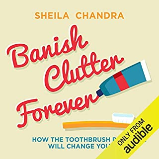 Banish Clutter Forever     How the Toothbrush Principle Will Change Your Life              By:                                                                                                                                 Sheila Chandra                               Narrated by:                                                                                                                                 Lucy Scott                      Length: 5 hrs and 41 mins     23 ratings     Overall 4.0