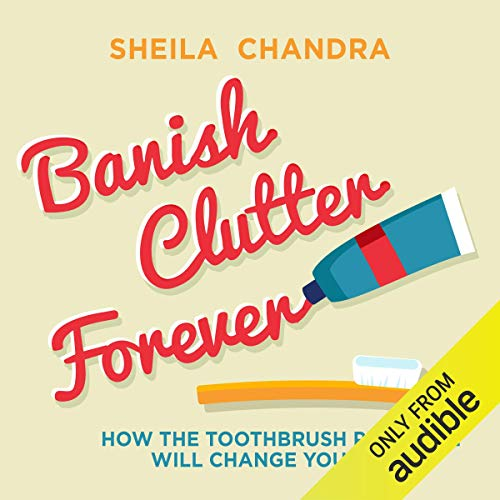 Banish Clutter Forever: How the Toothbrush Principle Will Change Your Life