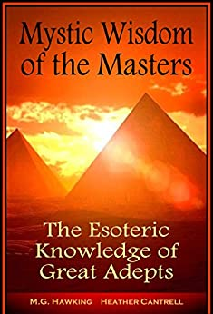 Mystic Wisdom of the Masters, The Esoteric Knowledge of Great Adepts: 2020 Edition by [M.G. Hawking, Heather Cantrell  M.Litt., Jenna Wolfe  Ph.D., Amber Chellings  M.Phil.]