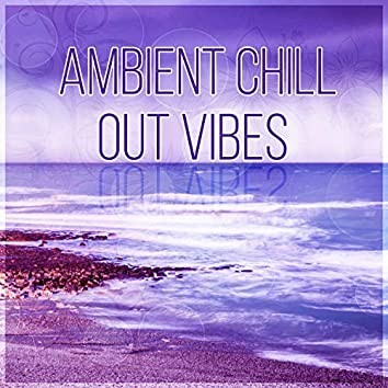 Ambient Chill Out Vibes – After Dark, Lounge Ambient, Deep Vibes, Balearic Chillout