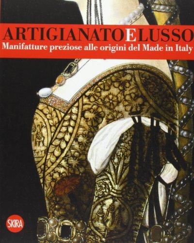 Artigianato e lusso. Manifatture preziose alle origini del Made in Italy. Ediz. illustrata