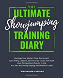 The Ultimate Showjumping Training Diary: Manage Your Horse's Care, Document Your Riding Lessons, Set Focused Goals, and Track Your Competition Results in this ALL-IN-ONE Showjumping Performance Diary