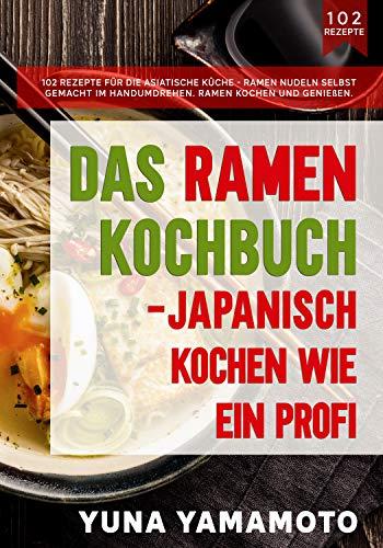 Das Ramen Kochbuch – Japanisch kochen wie ein Profi.: 102 Rezepte für die asiatische Küche - Ramen Nudeln selbst gemacht im Handumdrehen. Ramen kochen und genießen.