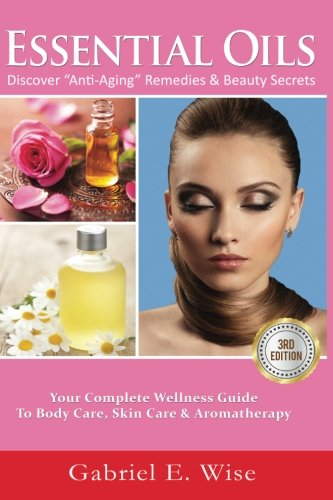 "51 u6fLyKwL - Essential Oils: Discover ""Anti-Aging"" Remedies & Beauty Secrets: Your Complete Wellness Guide To Body Care, Skin Care & Aromatherapy."