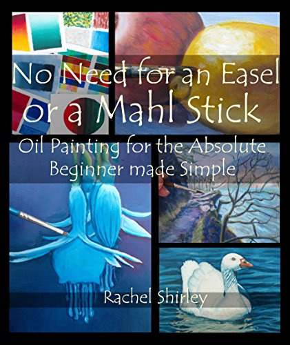 No Need for an Easel or a Mahl Stick: Oil Painting for the Absolute Beginner Made Simple: Colour Mixing Guide and Basic Art Techniques: Learn to Paint in Oils for Beginners