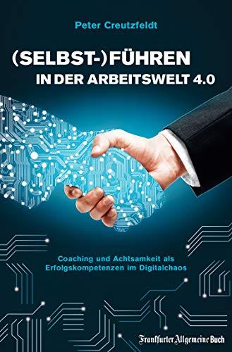(Selbst-)Führen in der Arbeitswelt 4.0: Coaching und Achtsamkeit als Erfolgskompetenzen im Digitalchaos: Mit neuer Führungskultur digitale Transformation erfolgreich meistern und Fachkräfte sichern