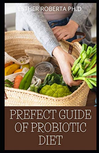 PREFECT GUIDE OF PROBIOTIC DIET: Prefect Guide to Safe, Natural Health Solutions Using Probiotic and Prebiotic Foods and Supplements