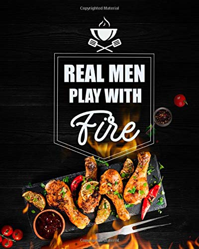 Real Men Play With Fire: BBQ Grill Cookbook, Smoker Log Book, Meat Smoking, Recipe Journal, Grill Prep Notes