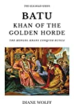 Batu, Khan of the Golden Horde: The Mongol Khans Conquer Russia (The Silk Road)