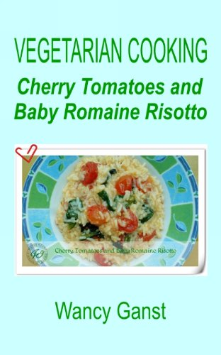 Vegetarian Cooking: Cherry Tomatoes and Baby Romaine Risotto (Vegetarian Cooking - Vegetables and Fruits Book 213)