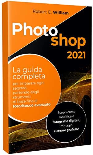 PHOTOSHOP: 2021 La guida completa per imparare ogni segreto partendo degli strumenti di base fino al fotoritocco avanzato. Scopri come modificare fotografie digitali, immagini e creare grafiche.