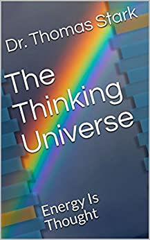 The Thinking Universe: Energy Is Thought (The Truth Series Book 3) by [Dr. Thomas Stark]