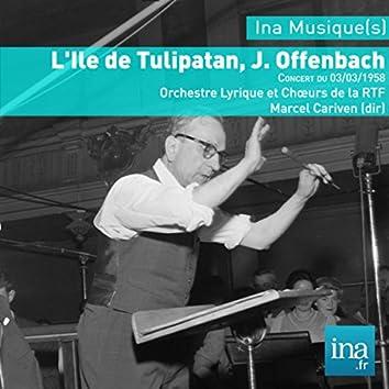 L'Ile de Tulipatan, J. Offenbach, Concert du 03/03/1958, Orchestre Lyrique et Chœurs de la RTF, Marcel Cariven (dir)