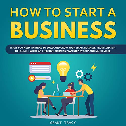 How to Start a Business: What You Need to Know to Build and Grow Your Small Business, from Scratch to Launch, Write an Effective Business Plan Step by Step, and Much More audiobook cover art