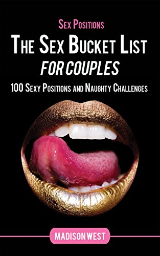 Sex Positions - The Sex Bucket List for Couples: 100 Sexy Positions and Naughty Challenges