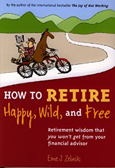 How to Retire Happy, Wild, and Free: Retirement Wisdom That You Won't Get from Your Financial Advisor by [Ernie Zelinski]