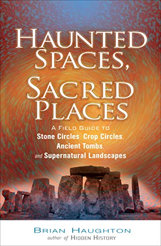 Haunted Spaces, Sacred Places: A Field Guide to Stone Circles, Crop Circles, Ancient Tombs, and Supernatural Landscapes (English Edition)