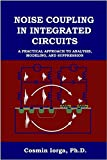 Noise Coupling in Integrated Circuits: A Practical Approach to Analysis, Modeling, and Suppression + by Cosmin Iorga Ph.D. (2008-05-03)