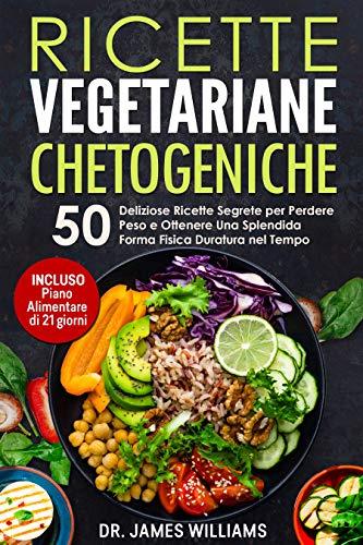Ricette Vegetariane Chetogeniche: 50 Deliziose Ricette Segrete per Perdere Peso e Mantenere una Splendida Forma Fisica Duratura nel Tempo (INCLUSO Piano Alimentare di 21 giorni)