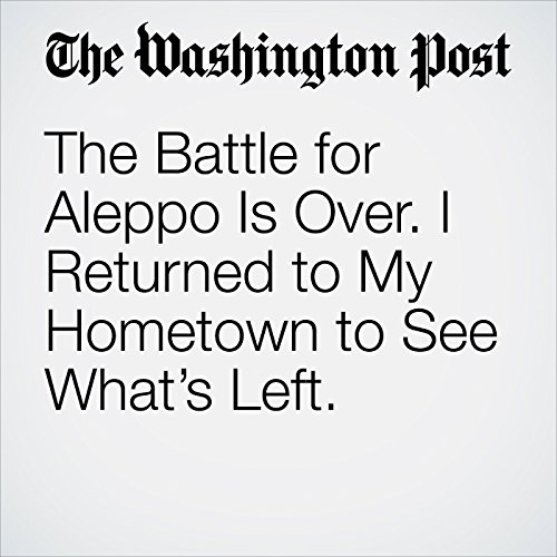 The Battle for Aleppo Is Over. I Returned to My Hometown to See What's Left. copertina