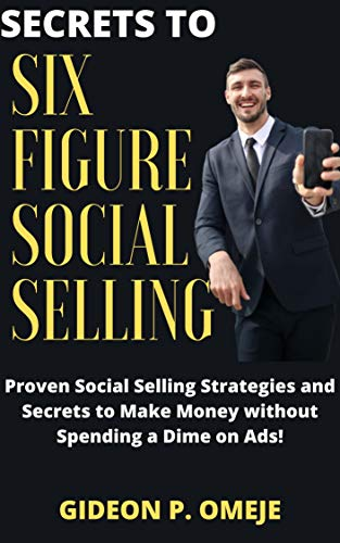 Secrets to Six Figure Social Selling: Proven Social Selling Strategies and Secrets to Make Money without Spending a Dime on Ads! (English Edition)