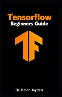 Tensorflow Beginners Guide: Beginner's Guide+ Simple and Effective Tips and Tricks+ Advanced Guide to Learn Machine Learning