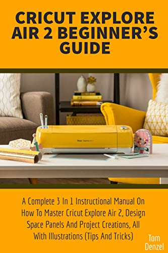 CRICUT EXPLORE AIR 2 BEGINNER'S GUIDE: A Complete 3 In 1 Instructional Manual On How To Master Cricut Explore Air 2, Design Space Panels And Project Creations, ... (Tips And Tricks) (English Edition)