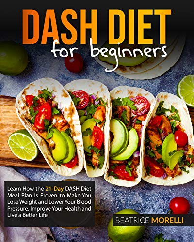 DASH Diet for Beginners: Learn How the 21-Day DASH Diet Meal Plan Is Proven to Make You Lose Weight and Lower Your Blood Pressure. Improve Your Health and Live a Better Life