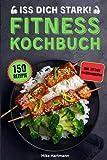 Iss dich stark!: Das Fitness Kochbuch mit 150 Rezepten für effektiven Muskelaufbau und optimale Fettverbrennung durch gesunde Ernährung. Inkl. 30 Tage Ernährungsplan und Nährwertangaben