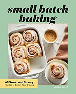 Small Batch Baking: 60 Sweet and Savory Recipes to Satisfy Your Craving by [Saura Kline]