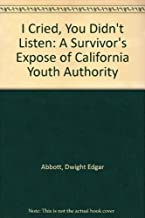 I Cried, You Didn't Listen: A Survivor's Expose of California Youth Authority by Dwight Edgar Abbott (1991-07-02)