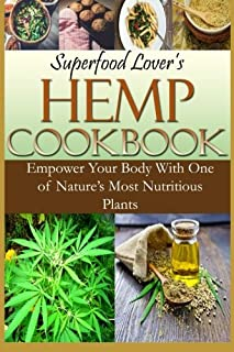 Superfood Lover's Hemp Cookbook: Empower Your Body With One of Nature's Most Nutritious Plants (Superfood Cookbooks) (Volume 4)