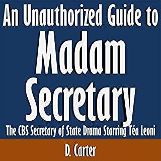 An Unauthorized Guide to Madam Secretary: The CBS Secretary of State Drama Starring Tea Leoni                   By:                                                                                                                                 D. Carter                               Narrated by:                                                                                                                                 Scott Clem                      Length: 8 mins     1 rating     Overall 5.0