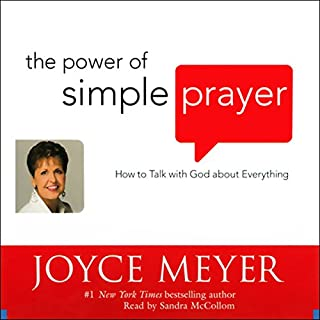 The Power of Simple Prayer     How to Talk with God about Everything              By:                                                                                                                                 Joyce Meyer                               Narrated by:                                                                                                                                 Sandra McCollom                      Length: 6 hrs and 10 mins     6 ratings     Overall 5.0