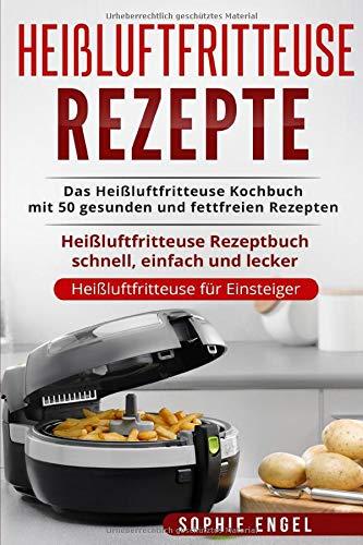 Heißluftfritteuse Rezepte: Das Heißluftfritteuse Kochbuch mit 50 gesunden und fettfreien Rezepten Heißluftfritteuse Rezeptbuch schnell, einfach und lecker (Heißluftfritteuse für Einsteiger, Band 1)