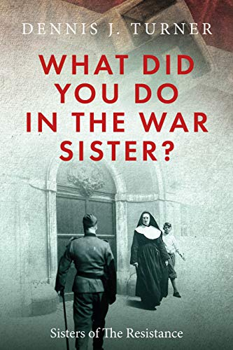 What Did You Do In The War, Sister?: Catholic Sisters in the WWII Nazi Resistance by [Dennis J. Turner]