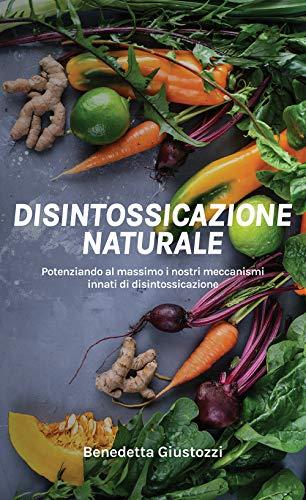 Disintossicazione Naturale: Potenziando al massimo i nostri meccanismi innati di disintossicazione. (Alimentando il benessere Vol. 1)