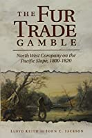 The Fur Trade Gamble: North West Company on the Pacific Slope 1800-1820