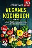 Natürlich Vegan! – Veganes Kochbuch für Anfänger: 150 vegane Rezepte für eine gesunde und ausgewogene Ernährung. Nachhaltiger Genuss ohne Fleisch! Inkl. großem Ratgeberteil und Ernährungsplan
