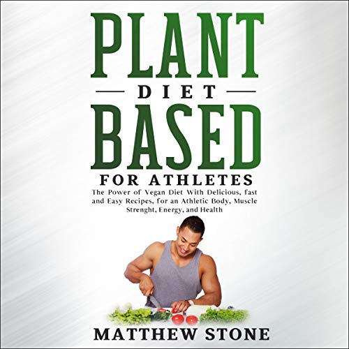 Page de couverture de Plant Based Diet for Athletes: The Power of Vegan Diet with Delicious, Fast and Easy Recipes, for an Athletic Body, Muscle Strength, Energy, and Health.