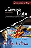 La Obtencion del Color: Un secreto al descubierto: Volume 1 (El Arte de Pintar)
